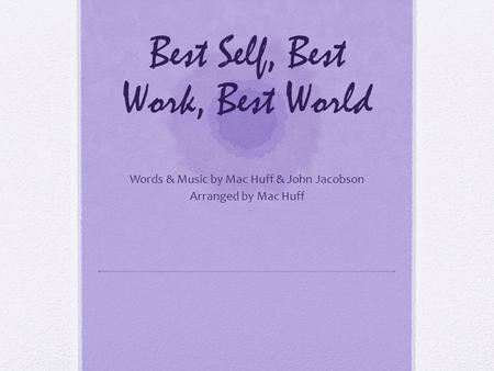 Best Self, Best Work, Best World Words & Music by Mac Huff & John Jacobson Arranged by Mac Huff.