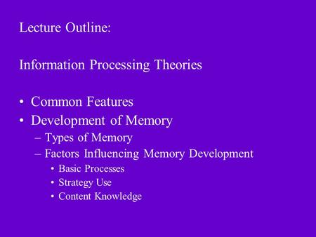 Lecture Outline: Information Processing Theories Common Features Development of Memory –Types of Memory –Factors Influencing Memory Development Basic Processes.