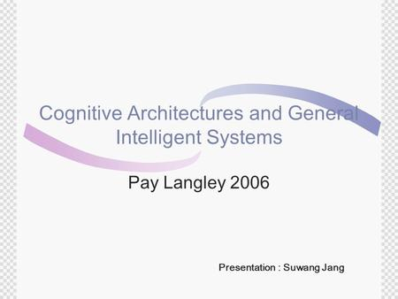 Cognitive Architectures and General Intelligent Systems Pay Langley 2006 Presentation : Suwang Jang.
