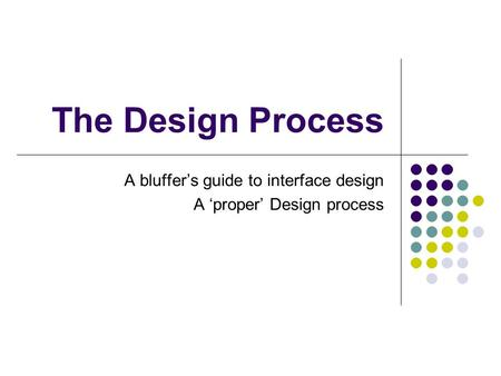 The Design Process A bluffer's guide to interface design A 'proper' Design process.
