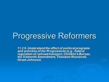 Progressive Reformers 11.2.9. Understand the effect of political programs and activities of the Progressives (e.g., federal regulation of railroad transport,