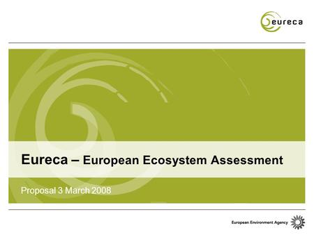 Eureca – European Ecosystem Assessment Proposal 3 March 2008.