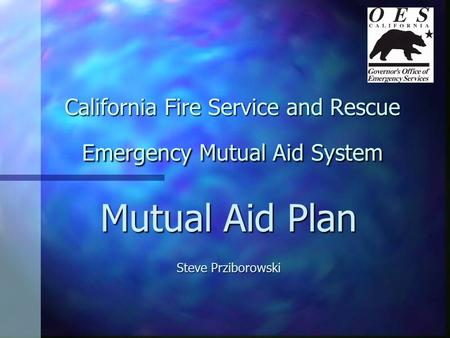 California Fire Service and Rescue Emergency Mutual Aid System Mutual Aid Plan Steve Prziborowski.