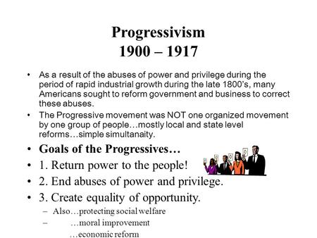 Progressivism 1900 – 1917 As a result of the abuses of power and privilege during the period of rapid industrial growth during the late 1800's, many Americans.