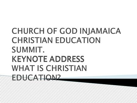 CHURCH OF GOD INJAMAICA CHRISTIAN EDUCATION SUMMIT. KEYNOTE ADDRESS KEYNOTE ADDRESS WHAT IS CHRISTIAN EDUCATION?