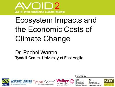 Ecosystem Impacts and the Economic Costs of Climate Change Dr. Rachel Warren Tyndall Centre, University of East Anglia Funded by.