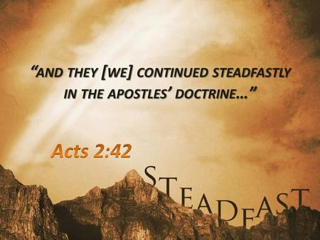 """ AND THEY [ WE ] CONTINUED STEADFASTLY IN THE APOSTLES ' DOCTRINE …"""