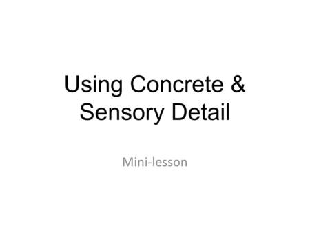 Using Concrete & Sensory Detail Mini-lesson. There are different kinds of details? Concrete details refer to anything you can see or touch (car, wind,