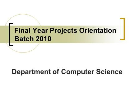 Final Year Projects Orientation Batch 2010 Department of Computer Science.