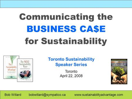 Communicating the BUSINESS CA$E for Sustainability Bob Willard  Toronto Sustainability Speaker Series.