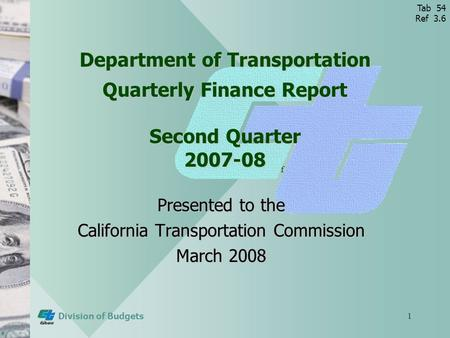 Tab 72 (Ref 3.8) Division of Budgets1 Department of Transportation Quarterly Finance Report Second Quarter 2007-08 Presented to the California Transportation.