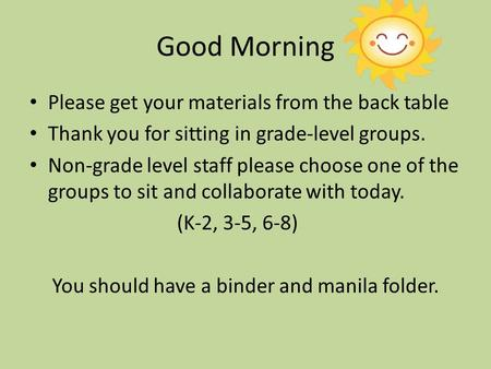 Good Morning Please get your materials from the back table Thank you for sitting in grade-level groups. Non-grade level staff please choose one of the.