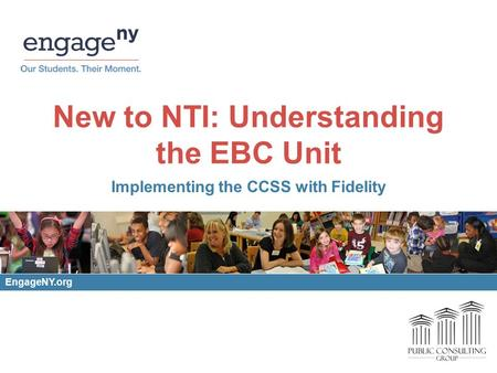 New to NTI: Understanding the EBC Unit Implementing the CCSS with Fidelity EngageNY.org.