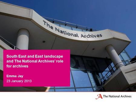 South East and East landscape and The National Archives' role for archives Emma Jay 23 January 2013.