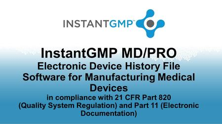 InstantGMP MD/PRO Electronic Device History File Software for Manufacturing Medical Devices in compliance with 21 CFR Part 820 (Quality System Regulation)
