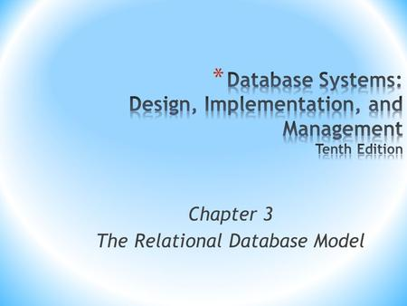 Chapter 3 The Relational Database Model. Database Systems, 10th Edition 2 * Relational model * View data logically rather than physically * Table * Structural.