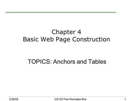 1 2/28/05CS120 The Information Era Chapter 4 Basic Web Page Construction TOPICS: Anchors and Tables.