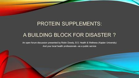 PROTEIN SUPPLEMENTS: A BUILDING BLOCK FOR DISASTER ? An open forum discussion presented by Robin Dowdy, B.S. Health & Wellness (Kaplan University) And.