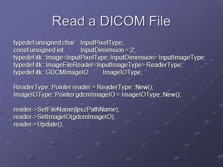 Read a DICOM File typedef unsigned charInputPixelType; const unsigned intInputDimension = 2; typedef itk::Image InputImageType; typedef itk::ImageFileReader.