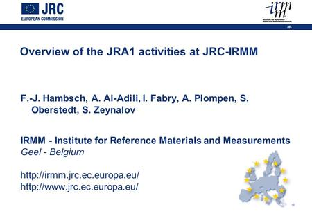 1 Overview of the JRA1 activities at JRC-IRMM F.-J. Hambsch, A. Al-Adili, I. Fabry, A. Plompen, S. Oberstedt, S. Zeynalov IRMM - Institute for Reference.