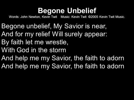 Begone Unbelief Words: John Newton, Kevin Twit Music: Kevin Twit ©2005 Kevin Twit Music. Begone unbelief, My Savior is near, And for my relief Will surely.