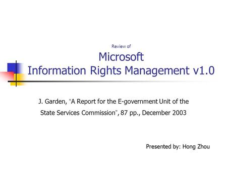 "Review of Microsoft Information Rights Management v1.0 J. Garden, "" A Report for the E-government Unit of the State Services Commission "", 87 pp., December."