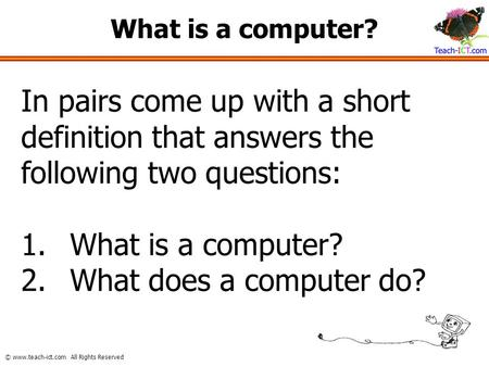 What is a computer? In pairs come up with a short definition that answers the following two questions: What is a computer? What does a computer do?