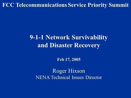 9-1-1 Network Survivability and Disaster Recovery Feb 17, 2005 Roger Hixson NENA Technical Issues Director FCC Telecommunications Service Priority Summit.