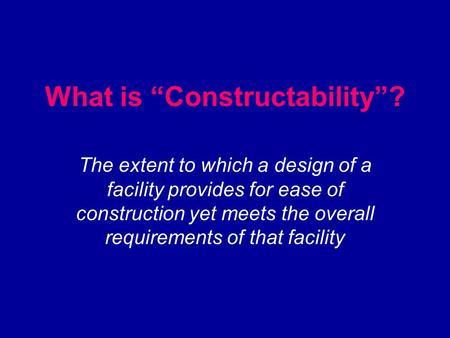 "What is ""Constructability""? The extent to which a design of a facility provides for ease of construction yet meets the overall requirements of that facility."