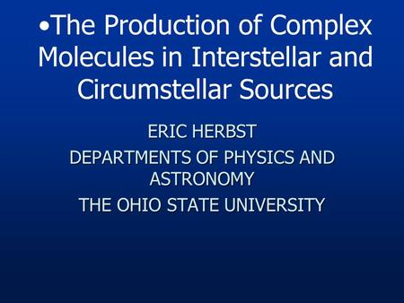 ERIC HERBST DEPARTMENTS OF PHYSICS AND ASTRONOMY THE OHIO STATE UNIVERSITY The Production of Complex Molecules in Interstellar and Circumstellar Sources.