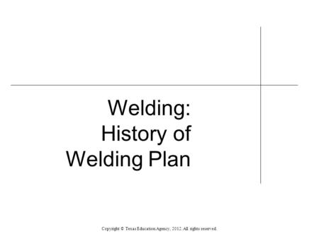 Welding: History of Welding Plan Copyright © Texas Education Agency, 2012. All rights reserved.