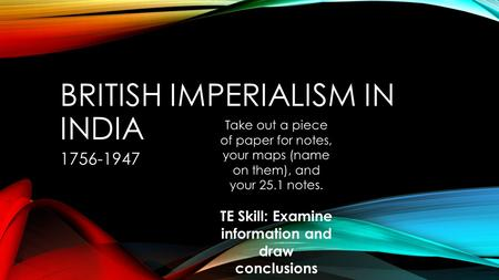 BRITISH IMPERIALISM IN INDIA 1756-1947 Take out a piece of paper for notes, your maps (name on them), and your 25.1 notes. TE Skill: Examine information.