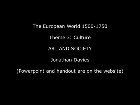 The European World 1500-1750 Theme 3: Culture ART AND SOCIETY Jonathan Davies (Powerpoint and handout are on the website)