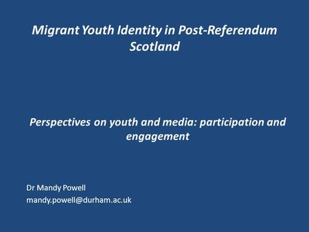 Migrant Youth Identity in Post-Referendum Scotland Perspectives on youth and media: participation and engagement Dr Mandy Powell