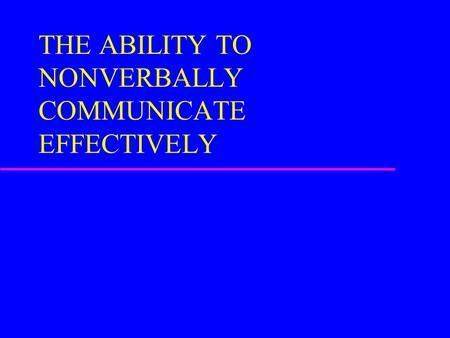 THE ABILITY TO NONVERBALLY COMMUNICATE EFFECTIVELY.