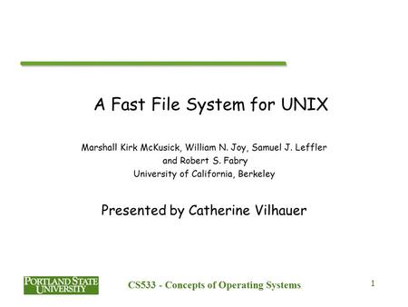 CS533 - Concepts of Operating Systems 1 A Fast File System for UNIX Marshall Kirk McKusick, William N. Joy, Samuel J. Leffler and Robert S. Fabry University.