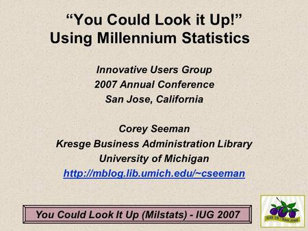 "You Could Look It Up (Milstats) - IUG 2007 ""You Could Look it Up!"" Using Millennium Statistics Innovative Users Group 2007 Annual Conference San Jose,"