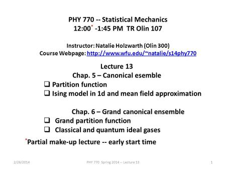 2/26/2014PHY 770 Spring 2014 -- Lecture 131 PHY 770 -- Statistical Mechanics 12:00 * -1:45 PM TR Olin 107 Instructor: Natalie Holzwarth (Olin 300) Course.