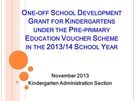 O NE - OFF S CHOOL D EVELOPMENT G RANT FOR K INDERGARTENS UNDER THE P RE - PRIMARY E DUCATION V OUCHER S CHEME IN THE 2013/14 S CHOOL Y EAR November 2013.