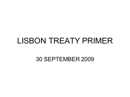 "LISBON TREATY PRIMER 30 SEPTEMBER 2009. WHAT IS IT? Purpose: ""Enhance the efficiency and democratic legitimacy of the Union"" while ""increasing coherency."