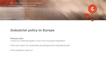 Industrial policy in Europe Primary aim: A down-to-earth description of ip in the European integration The new notion of comparative advantages and competitiveness?