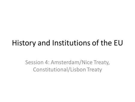 History and Institutions of the EU Session 4: Amsterdam/Nice Treaty, Constitutional/Lisbon Treaty.