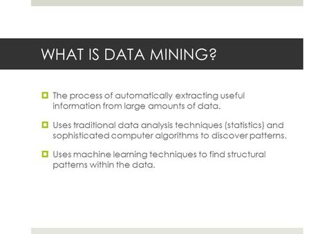 WHAT IS DATA MINING?  The process of automatically extracting useful information from large amounts of data.  Uses traditional data analysis techniques.