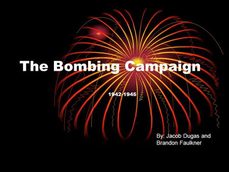 The Bombing Campaign 1942-1945 By: Jacob Dugas and Brandon Faulkner.