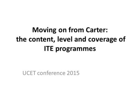 Moving on from Carter: the content, level and coverage of ITE programmes UCET conference 2015.