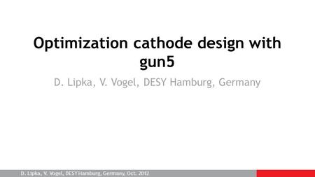 D. Lipka, V. Vogel, DESY Hamburg, Germany, Oct. 2012 Optimization cathode design with gun5 D. Lipka, V. Vogel, DESY Hamburg, Germany.
