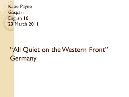 """All Quiet on the Western Front"" Germany Katie Payne Gaspari English 10 23 March 2011."
