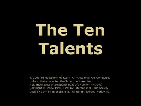 The Ten Talents © 2009 BibleLessons4Kidz.com All rights reserved worldwide. Unless otherwise noted the Scriptures taken from: Holy Bible, New International.