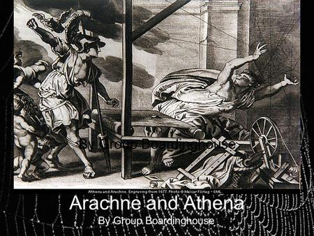 Arachne and Athena By Group Boardinghouse. The Myth: Arachne is a renowned weaver in her town of Lydia, capable of weaving heartbreakingly beautiful tapestries.