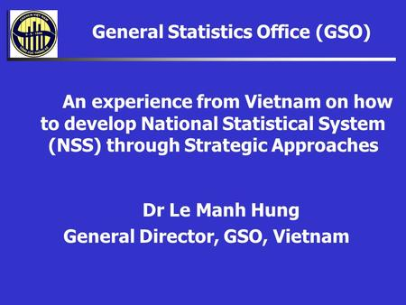General Statistics Office (GSO) An Dr Le Manh Hung General Director, GSO, Vietnam An An experience from Vietnam on how to develop National Statistical.
